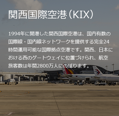 KIX opened its doors in 1994, and has since become an important international hub for the country, providing one of the largest networks for both domestic and international routes with 24h operations. The airport is considered a gateway for the Kansai area, the Western part of Japan, receiving 28 million passengers every year.